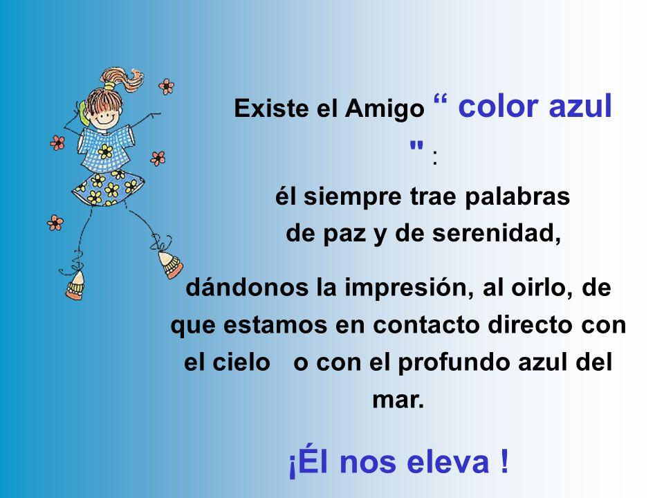 Existe el Amigo color azul : él siempre trae palabras de paz y de serenidad, dándonos la impresión, al oirlo, de que estamos en contacto directo con el cielo o con el profundo azul del mar.