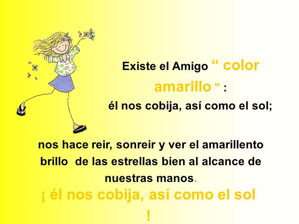 Existe el Amigo color amarillo : él nos cobija, así como el sol; nos hace reir, sonreir y ver el amarillento brillo de las estrellas bien al alcance de nuestras manos.