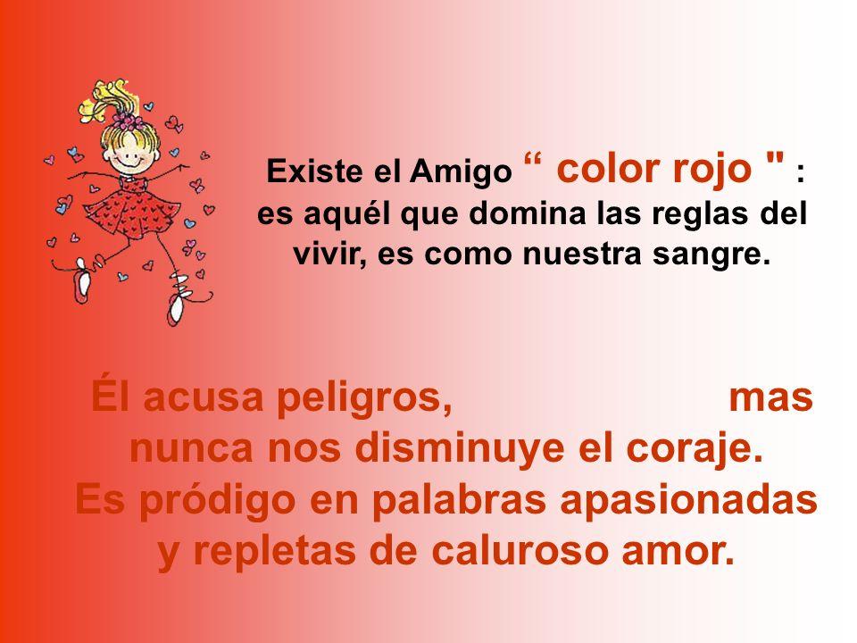 Existe el Amigo color rojo : es aquél que domina las reglas del vivir, es como nuestra sangre.