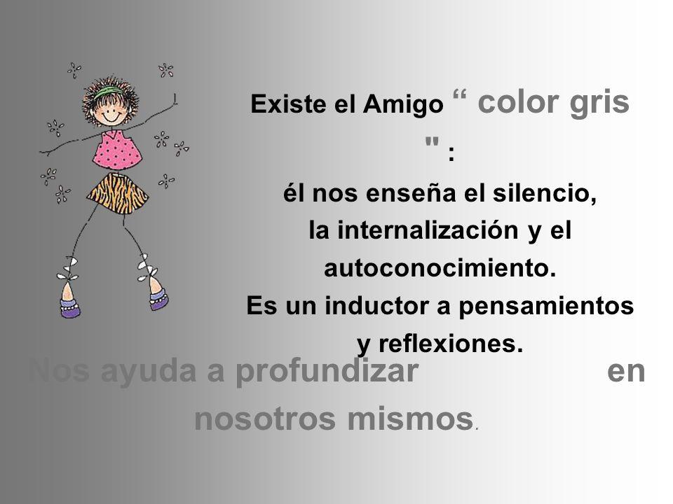 Existe el Amigo color gris : él nos enseña el silencio, la internalización y el autoconocimiento.