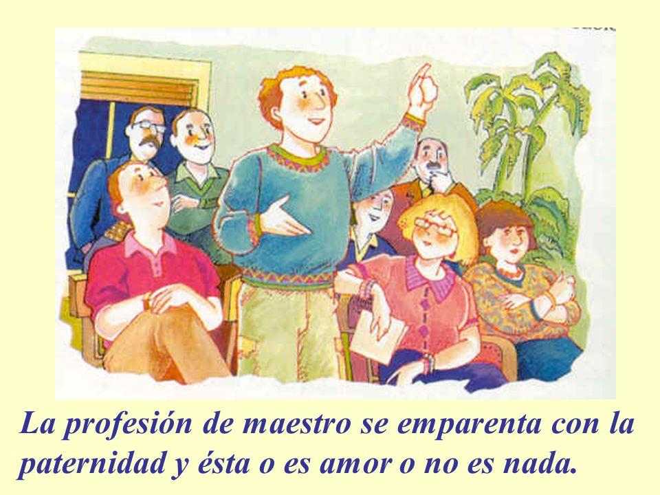 La profesión de maestro se emparenta con la paternidad y ésta o es amor o no es nada.