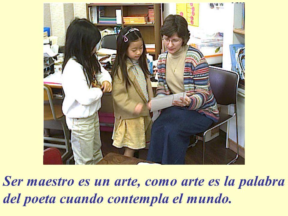 Ser maestro es un arte, como arte es la palabra del poeta cuando contempla el mundo.