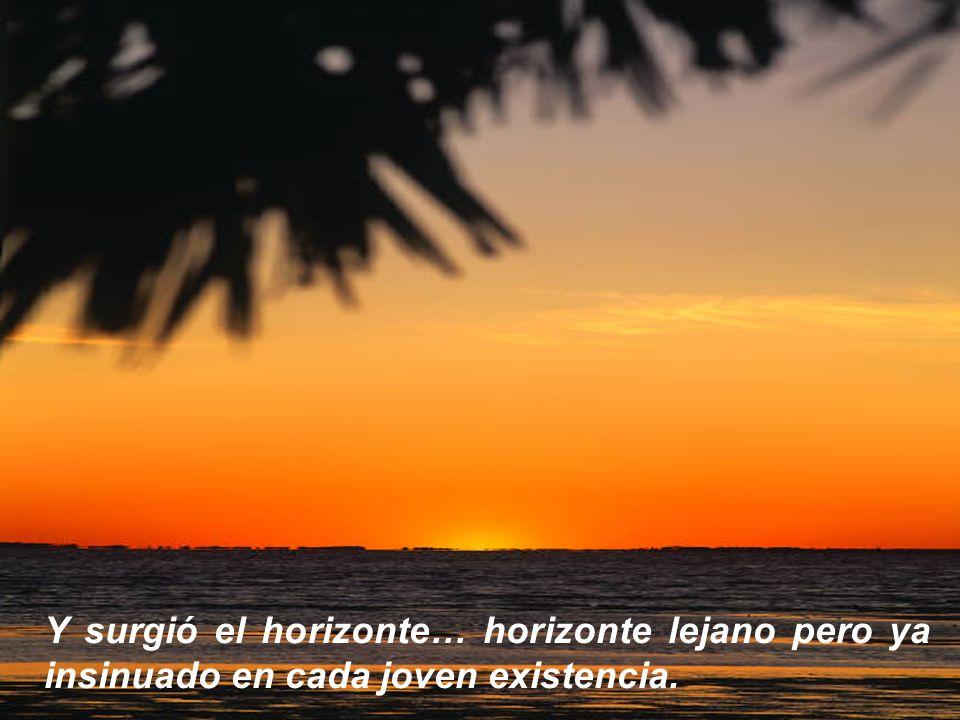 Y surgió el horizonte… horizonte lejano pero ya insinuado en cada joven existencia.
