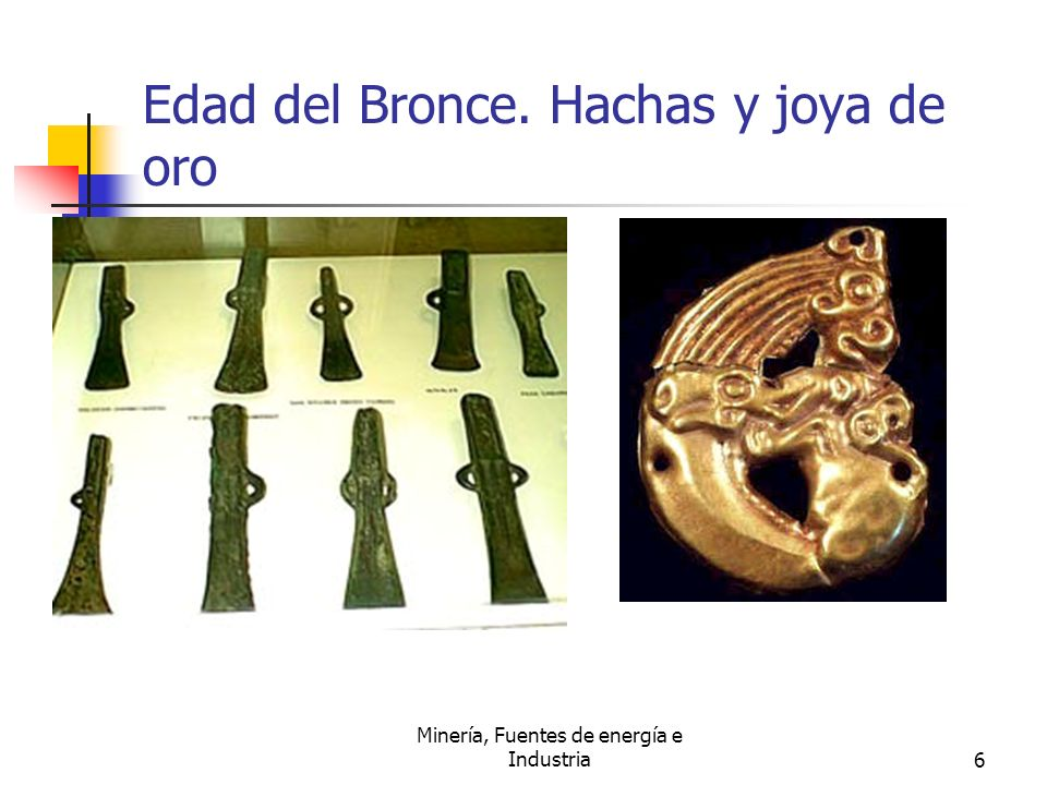 Minería, Fuentes de energía e Industria6 Edad del Bronce. Hachas y joya de oro