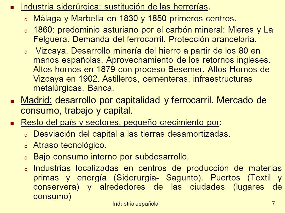 Industria española7 Industria siderúrgica: sustitución de las herrerías. o Málaga y Marbella en 1830 y 1850 primeros centros. o 1860: predominio astur