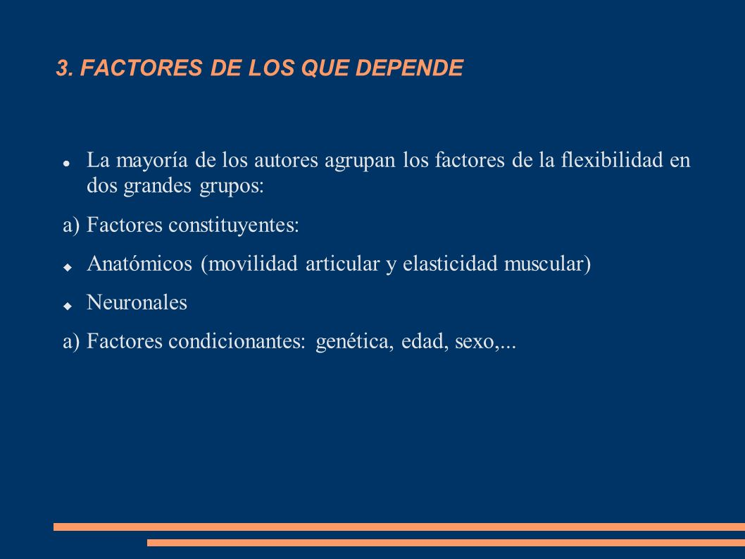 3. FACTORES DE LOS QUE DEPENDE La mayoría de los autores agrupan los factores de la flexibilidad en dos grandes grupos: a)Factores constituyentes: Ana