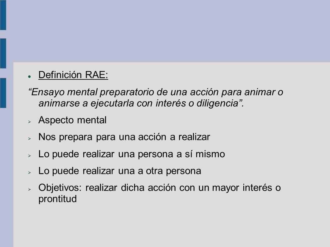Definición RAE: Ensayo mental preparatorio de una acción para animar o animarse a ejecutarla con interés o diligencia.