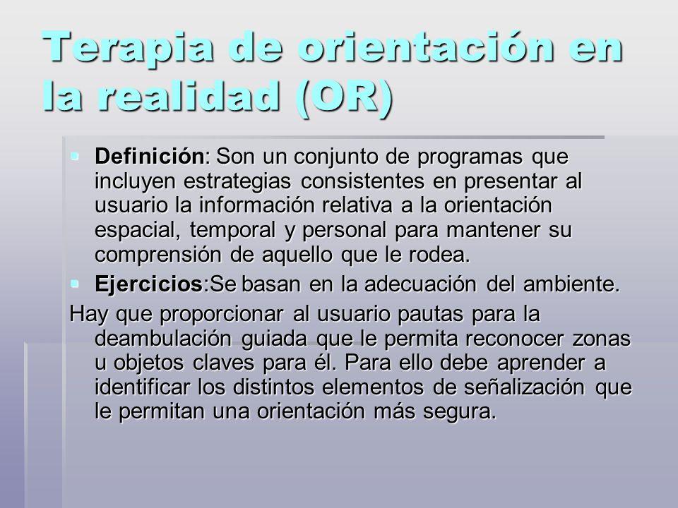 Terapia de orientación en la realidad (OR) Definición: Son un conjunto de programas que incluyen estrategias consistentes en presentar al usuario la información relativa a la orientación espacial, temporal y personal para mantener su comprensión de aquello que le rodea.