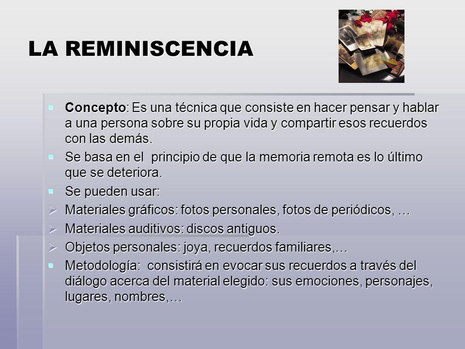 LA REMINISCENCIA Concepto: Es una técnica que consiste en hacer pensar y hablar a una persona sobre su propia vida y compartir esos recuerdos con las demás.