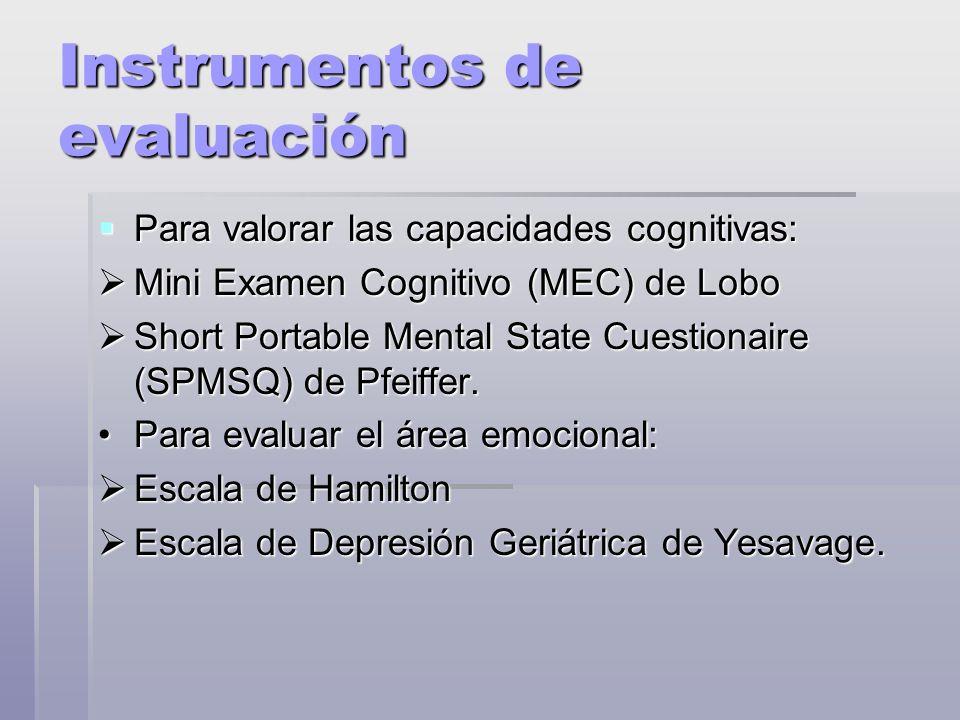 Instrumentos de evaluación Para valorar las capacidades cognitivas: Para valorar las capacidades cognitivas: Mini Examen Cognitivo (MEC) de Lobo Mini Examen Cognitivo (MEC) de Lobo Short Portable Mental State Cuestionaire (SPMSQ) de Pfeiffer.
