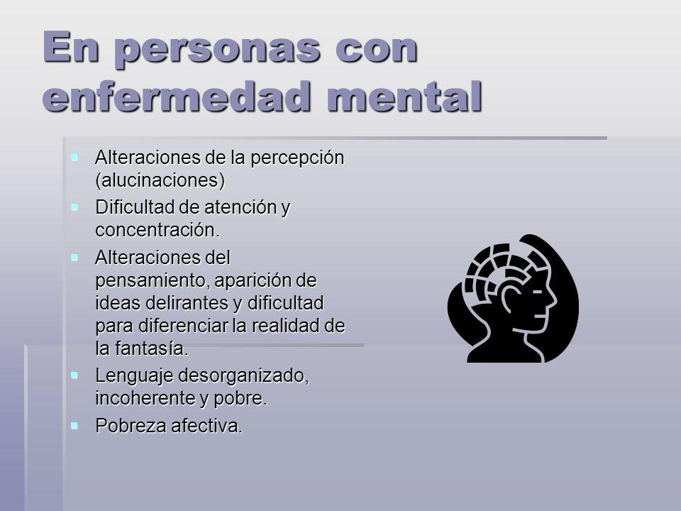 En personas con enfermedad mental Alteraciones de la percepción (alucinaciones) Alteraciones de la percepción (alucinaciones) Dificultad de atención y concentración.