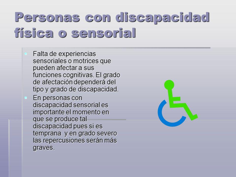 Personas con discapacidad física o sensorial Falta de experiencias sensoriales o motrices que pueden afectar a sus funciones cognitivas.