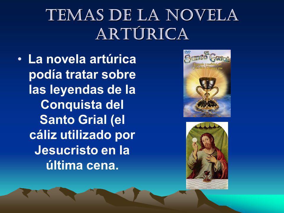 Temas de la novela artúrica La novela artúrica podía tratar sobre las leyendas de la Conquista del Santo Grial (el cáliz utilizado por Jesucristo en l
