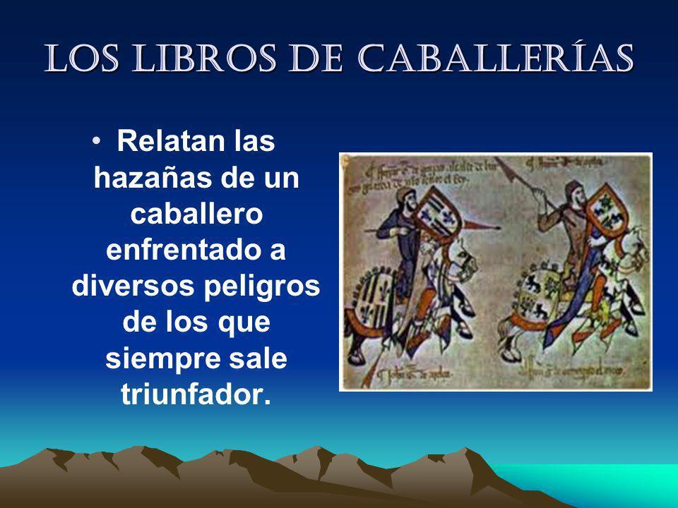 Los libros de caballerías Relatan las hazañas de un caballero enfrentado a diversos peligros de los que siempre sale triunfador.