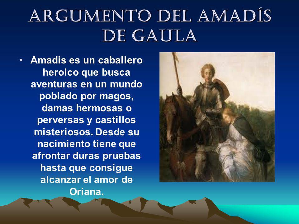 Argumento del Amadís de Gaula Amadis es un caballero heroico que busca aventuras en un mundo poblado por magos, damas hermosas o perversas y castillos