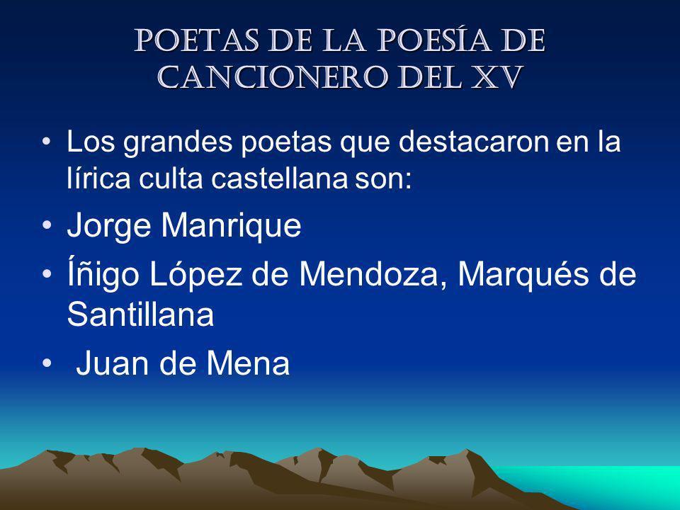 Poetas de la Poesía de cancionero del XV Los grandes poetas que destacaron en la lírica culta castellana son: Jorge Manrique Íñigo López de Mendoza, M