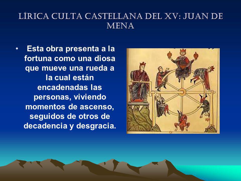 Lírica culta castellana del XV: Juan de mena Esta obra presenta a la fortuna como una diosa que mueve una rueda a la cual están encadenadas las person