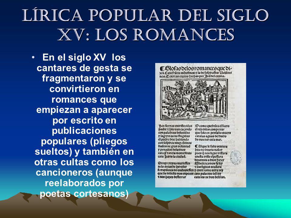 Lírica popular del siglo XV: los romances En el siglo XV los cantares de gesta se fragmentaron y se convirtieron en romances que empiezan a aparecer p