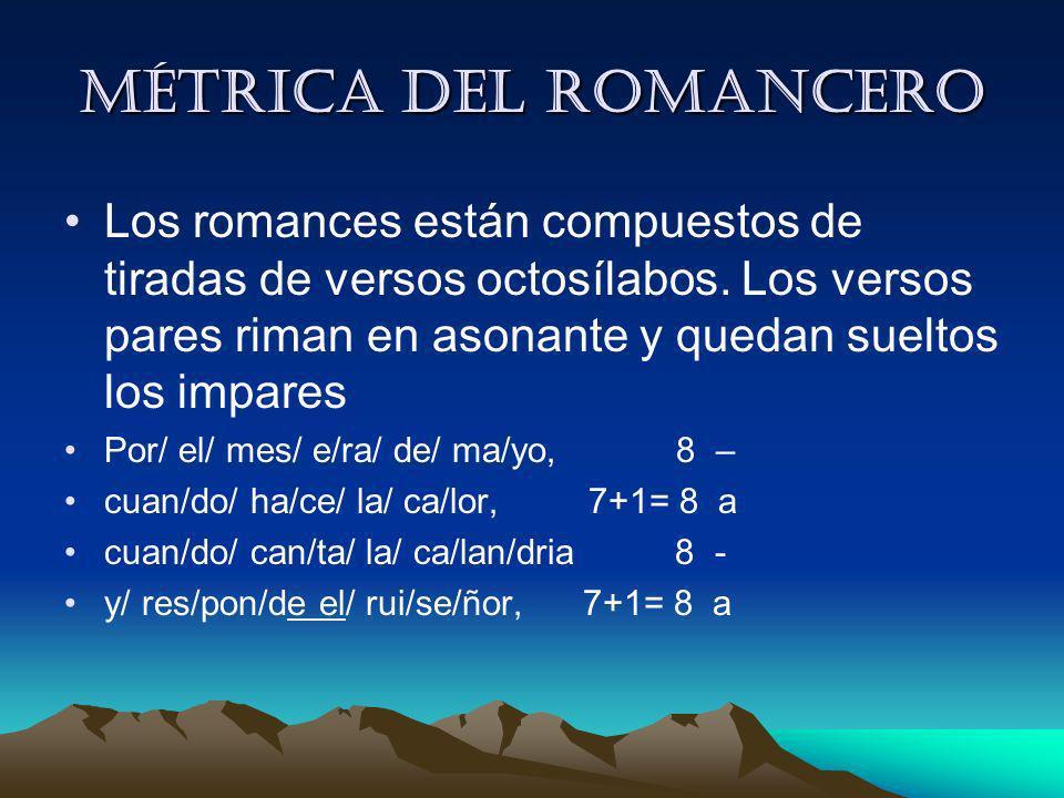 Métrica del romancero Los romances están compuestos de tiradas de versos octosílabos. Los versos pares riman en asonante y quedan sueltos los impares