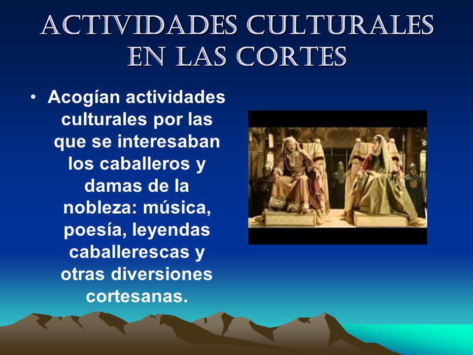 Actividades culturales en las cortes Acogían actividades culturales por las que se interesaban los caballeros y damas de la nobleza: música, poesía, l