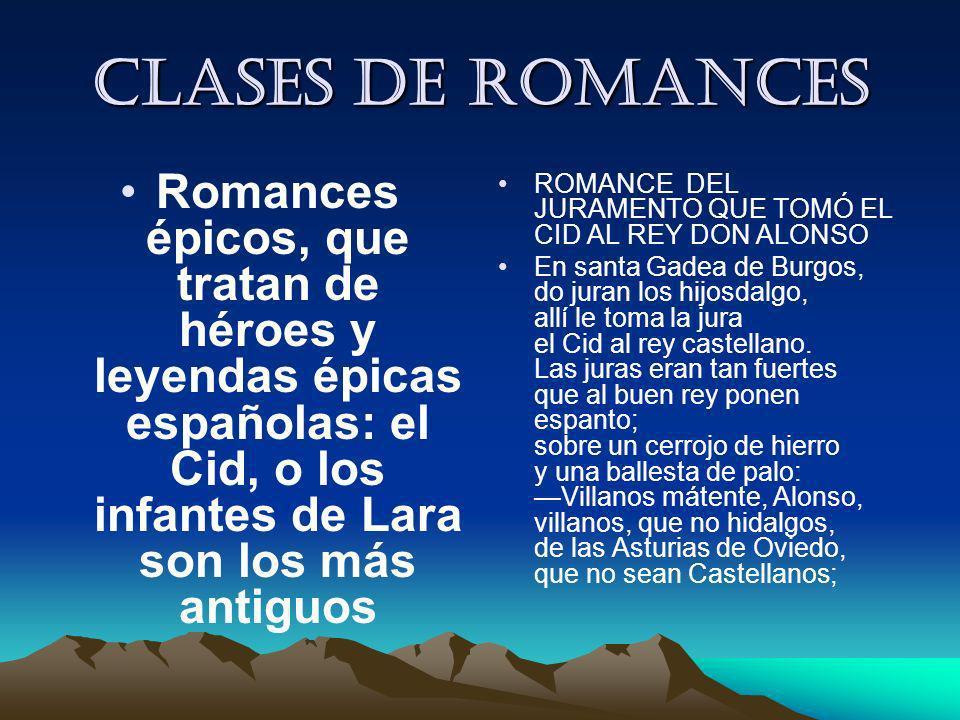 Clases de romances Romances épicos, que tratan de héroes y leyendas épicas españolas: el Cid, o los infantes de Lara son los más antiguos ROMANCE DEL