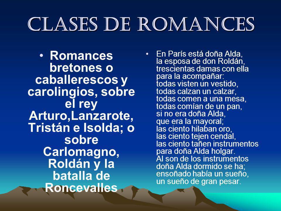 Clases de romances Romances bretones o caballerescos y carolingios, sobre el rey Arturo,Lanzarote, Tristán e Isolda; o sobre Carlomagno, Roldán y la b