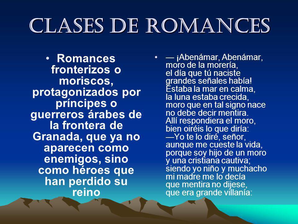 Clases de romances Romances fronterizos o moriscos, protagonizados por príncipes o guerreros árabes de la frontera de Granada, que ya no aparecen como