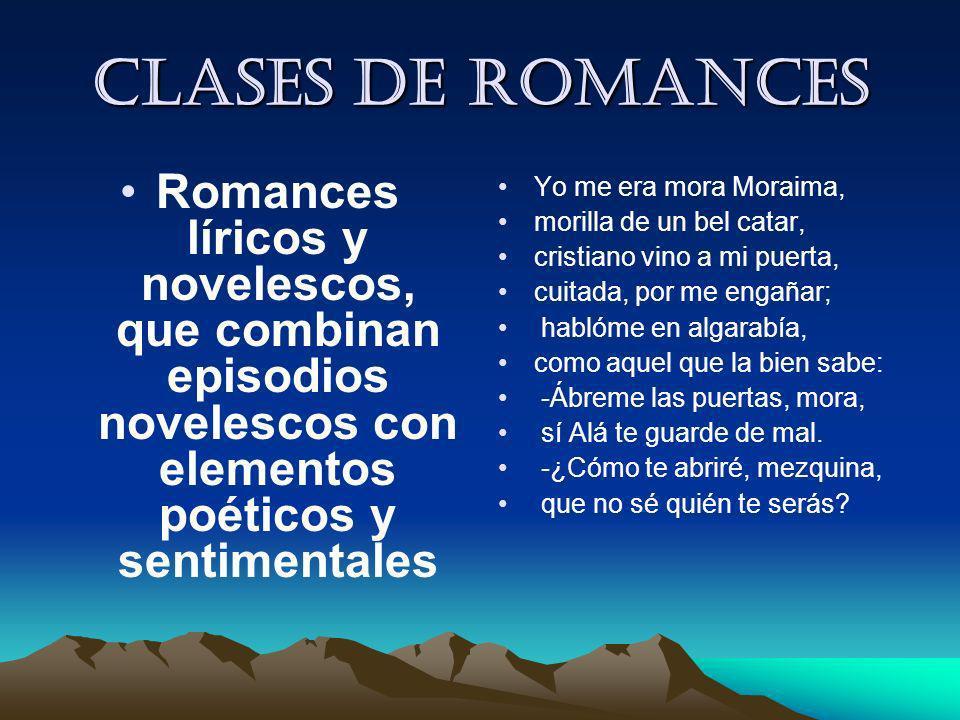 Clases de romances Romances líricos y novelescos, que combinan episodios novelescos con elementos poéticos y sentimentales Yo me era mora Moraima, mor
