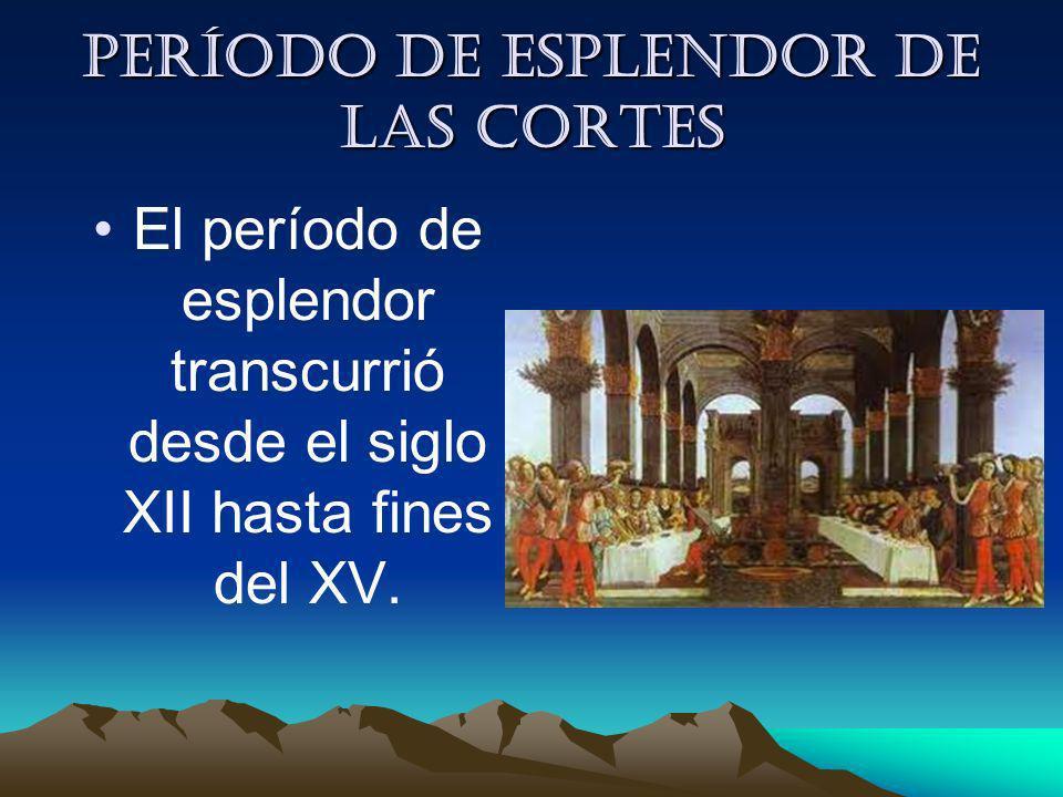 Período de esplendor de las cortes El período de esplendor transcurrió desde el siglo XII hasta fines del XV.