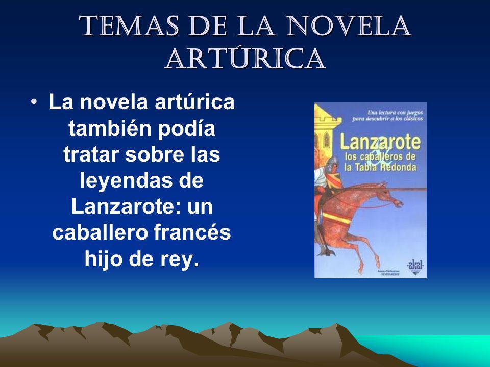 Temas de la novela artúrica La novela artúrica también podía tratar sobre las leyendas de Lanzarote: un caballero francés hijo de rey.