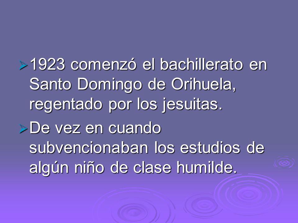 1923 comenzó el bachillerato en Santo Domingo de Orihuela, regentado por los jesuitas. 1923 comenzó el bachillerato en Santo Domingo de Orihuela, rege