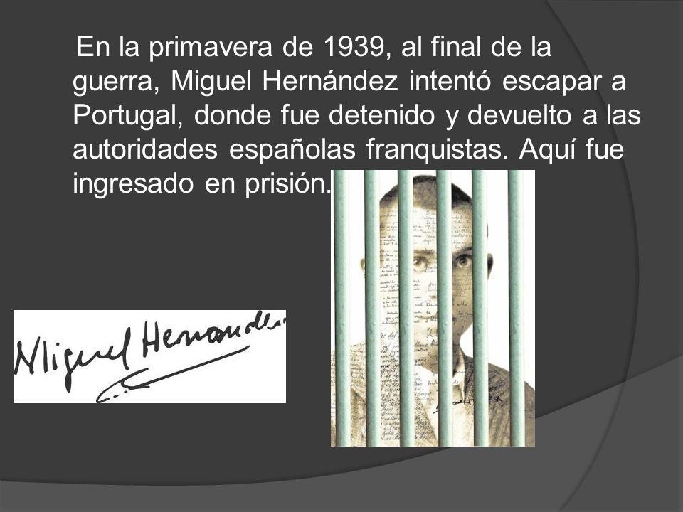 En la primavera de 1939, al final de la guerra, Miguel Hernández intentó escapar a Portugal, donde fue detenido y devuelto a las autoridades españolas