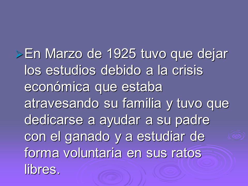 En Marzo de 1925 tuvo que dejar los estudios debido a la crisis económica que estaba atravesando su familia y tuvo que dedicarse a ayudar a su padre c
