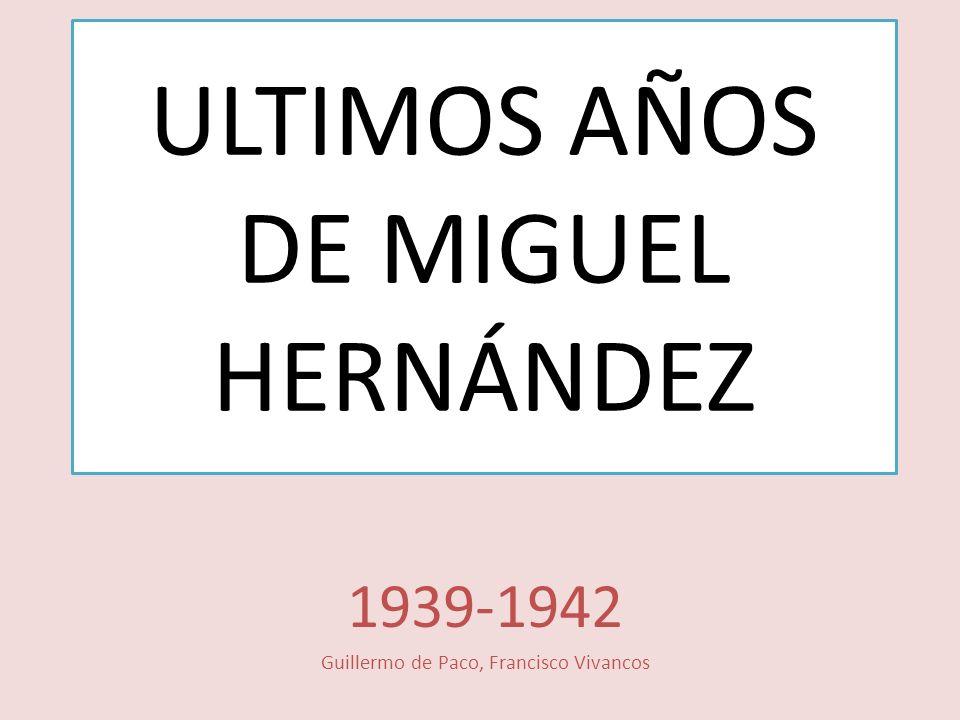 ULTIMOS AÑOS DE MIGUEL HERNÁNDEZ 1939-1942 Guillermo de Paco, Francisco Vivancos
