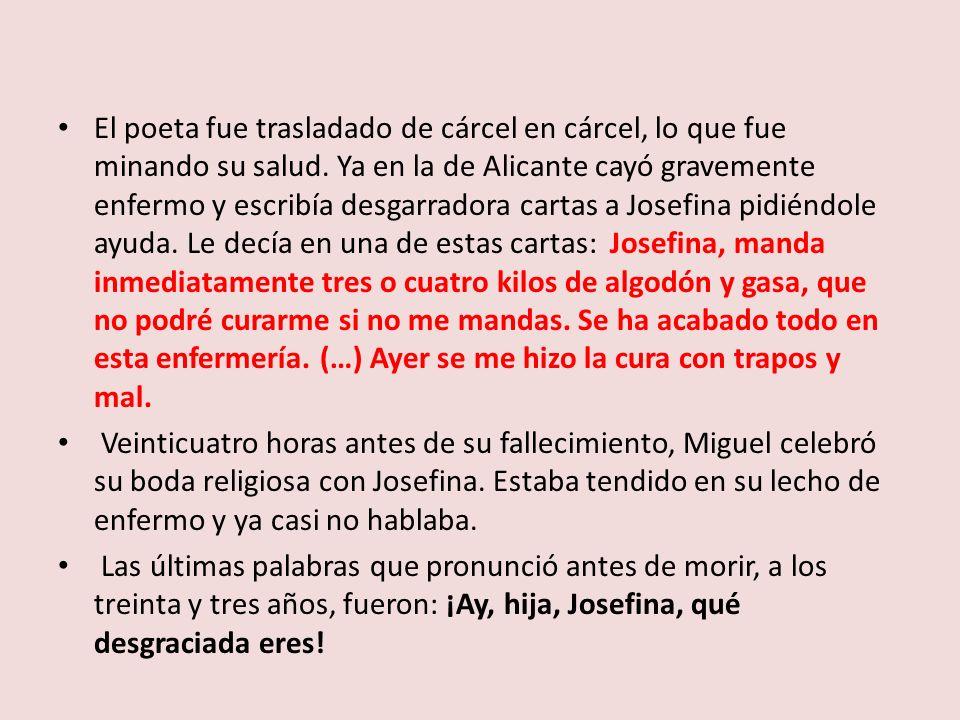 El poeta fue trasladado de cárcel en cárcel, lo que fue minando su salud. Ya en la de Alicante cayó gravemente enfermo y escribía desgarradora cartas