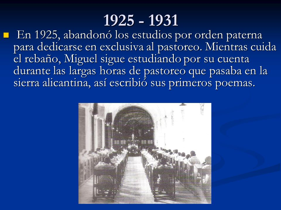1925 - 1931 En 1925, abandonó los estudios por orden paterna para dedicarse en exclusiva al pastoreo. Mientras cuida el rebaño, Miguel sigue estudiand