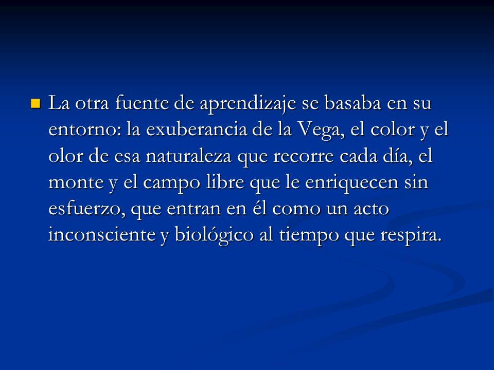 La otra fuente de aprendizaje se basaba en su entorno: la exuberancia de la Vega, el color y el olor de esa naturaleza que recorre cada día, el monte
