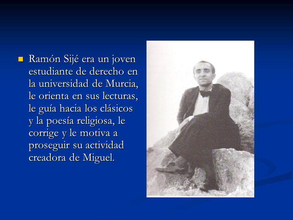Ramón Sijé era un joven estudiante de derecho en la universidad de Murcia, le orienta en sus lecturas, le guía hacia los clásicos y la poesía religios