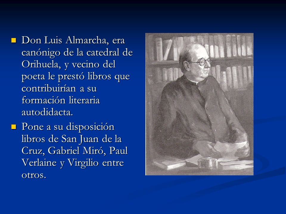 Don Luis Almarcha, era canónigo de la catedral de Orihuela, y vecino del poeta le prestó libros que contribuirían a su formación literaria autodidacta
