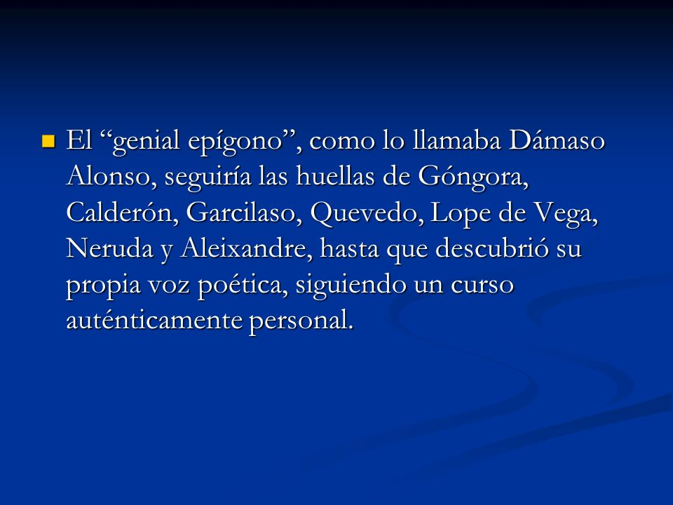 El genial epígono, como lo llamaba Dámaso Alonso, seguiría las huellas de Góngora, Calderón, Garcilaso, Quevedo, Lope de Vega, Neruda y Aleixandre, ha