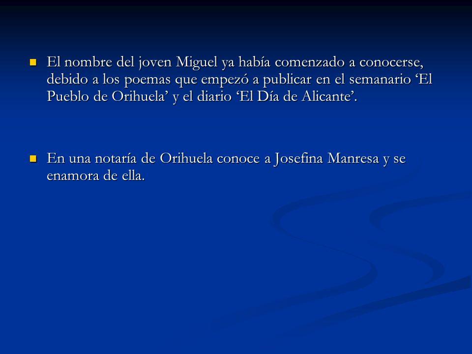 El nombre del joven Miguel ya había comenzado a conocerse, debido a los poemas que empezó a publicar en el semanario El Pueblo de Orihuela y el diario
