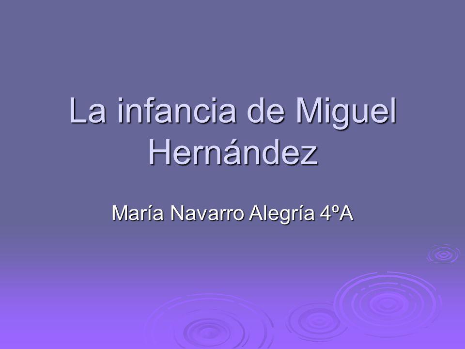 La infancia de Miguel Hernández María Navarro Alegría 4ºA