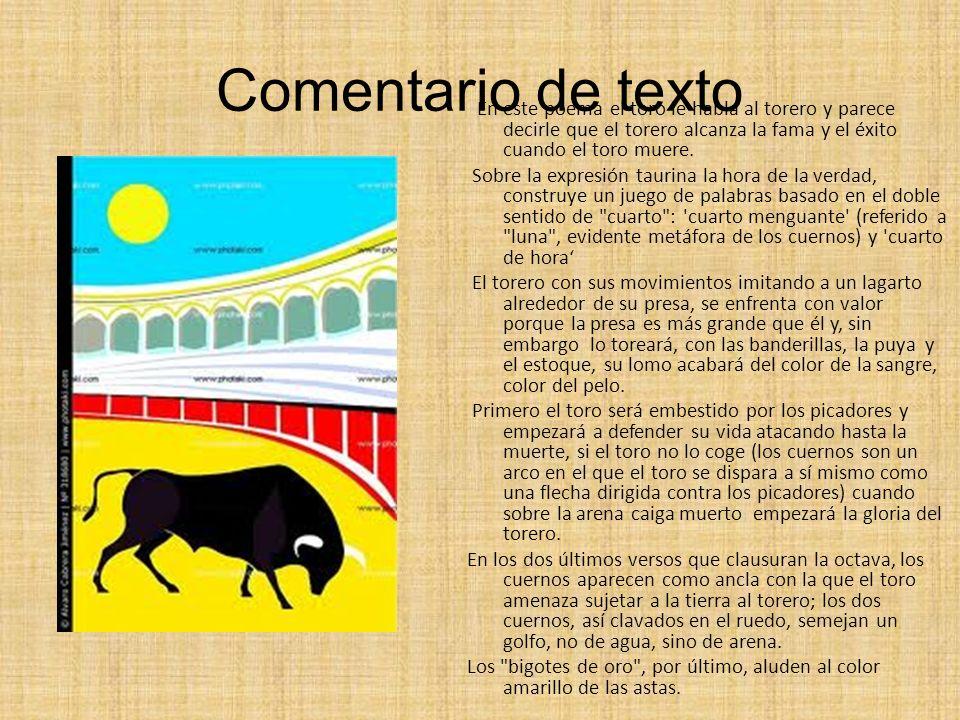 Comentario de texto En este poema el toro le habla al torero y parece decirle que el torero alcanza la fama y el éxito cuando el toro muere. Sobre la