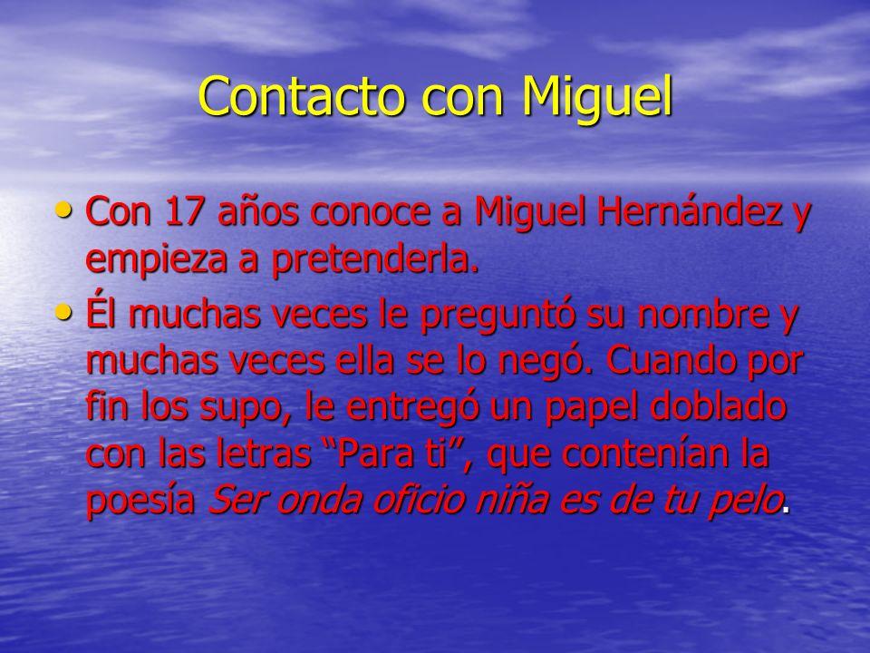 Contacto con Miguel Con 17 años conoce a Miguel Hernández y empieza a pretenderla. Con 17 años conoce a Miguel Hernández y empieza a pretenderla. Él m