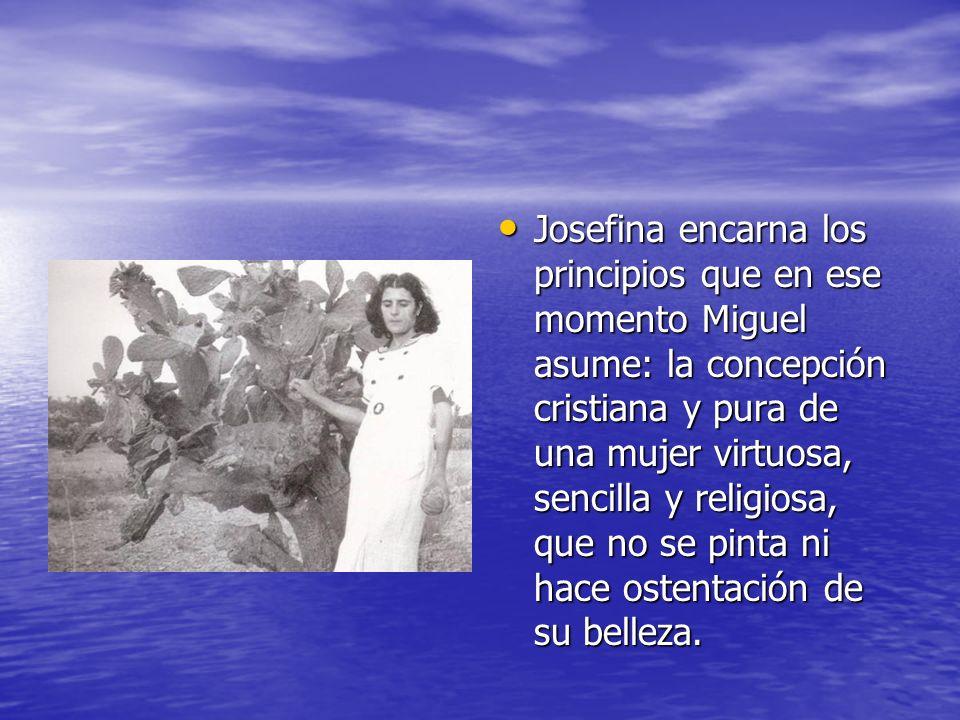 Josefina encarna los principios que en ese momento Miguel asume: la concepción cristiana y pura de una mujer virtuosa, sencilla y religiosa, que no se