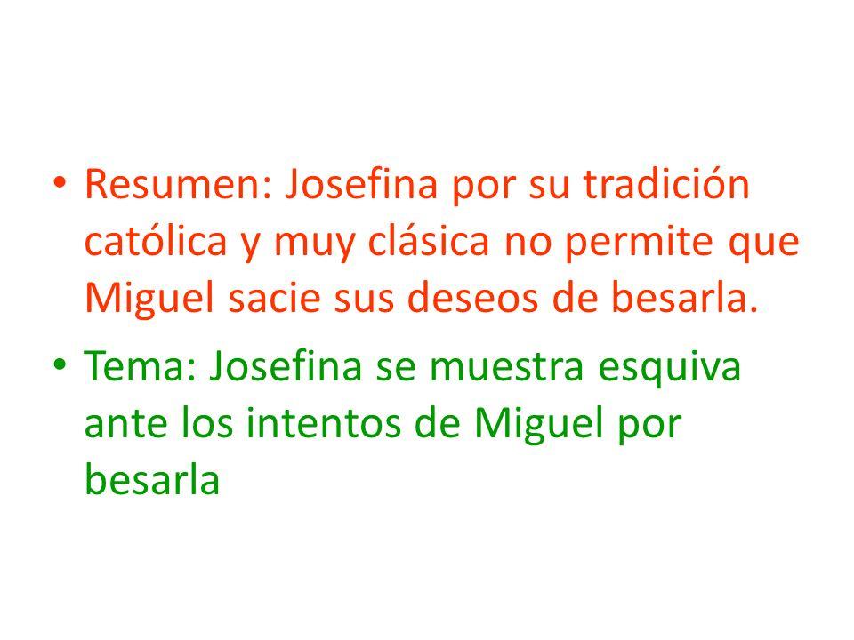 Resumen: Josefina por su tradición católica y muy clásica no permite que Miguel sacie sus deseos de besarla. Tema: Josefina se muestra esquiva ante lo