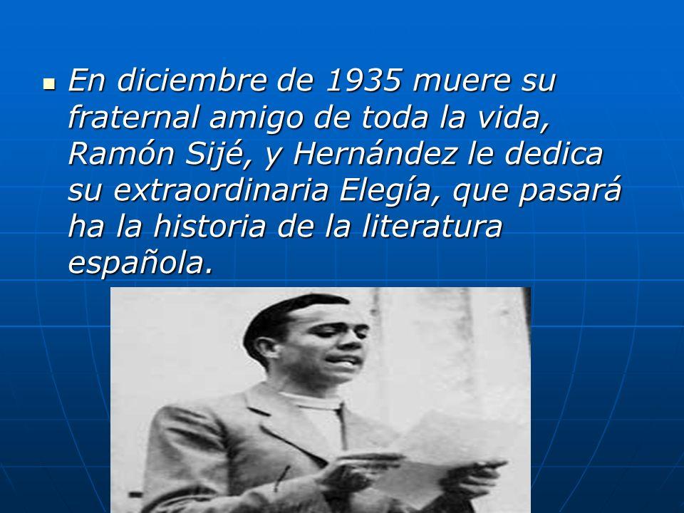 En diciembre de 1935 muere su fraternal amigo de toda la vida, Ramón Sijé, y Hernández le dedica su extraordinaria Elegía, que pasará ha la historia d
