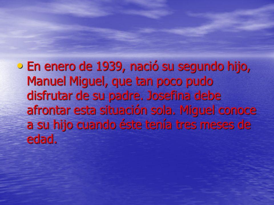 En enero de 1939, nació su segundo hijo, Manuel Miguel, que tan poco pudo disfrutar de su padre. Josefina debe afrontar esta situación sola. Miguel co