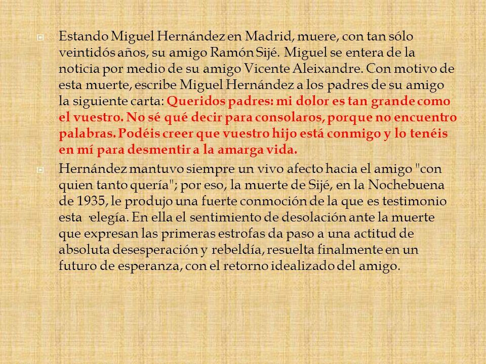 Estando Miguel Hernández en Madrid, muere, con tan sólo veintidós años, su amigo Ramón Sijé. Miguel se entera de la noticia por medio de su amigo Vice