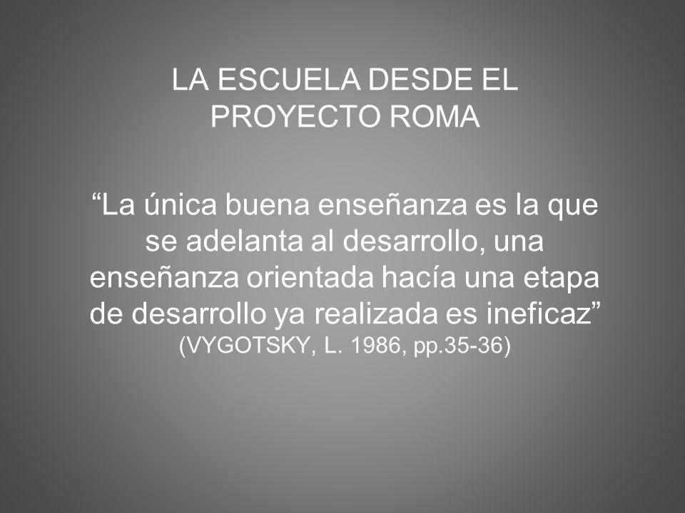 LA ESCUELA DESDE EL PROYECTO ROMA La única buena enseñanza es la que se adelanta al desarrollo, una enseñanza orientada hacía una etapa de desarrollo